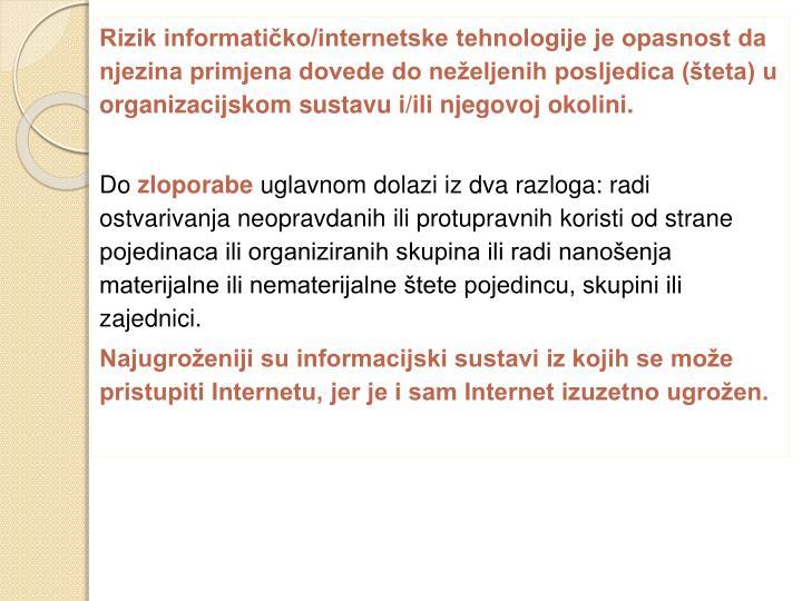 Rizik informatičko/internetske tehnologije je opasnost da njezina primjena dovede do neželjenih posljedica (šteta) u organizacijskom sustavu i/ili njegovoj okolini.