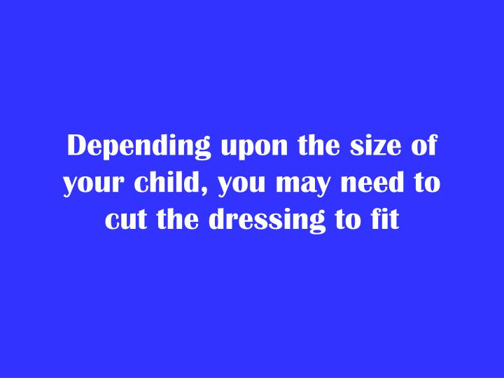 Depending upon the size of your child, you may need to cut the dressing to fit