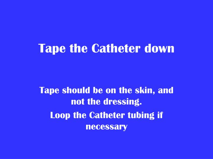 Tape the Catheter down