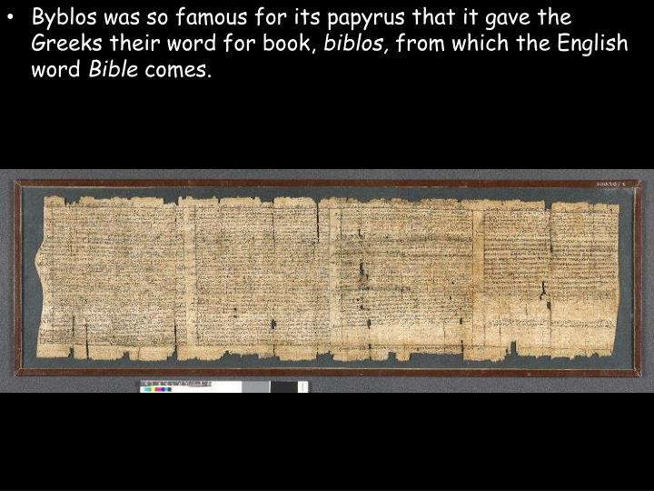 Byblos was so famous for its papyrus that it gave the Greeks their word for book,