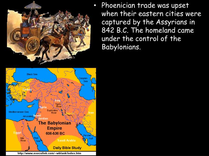 Phoenician trade was upset when their eastern cities were captured by the Assyrians in 842 B.C. The homeland came under the control of the Babylonians.