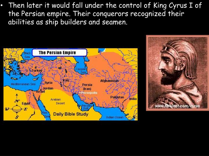Then later it would fall under the control of King Cyrus I of the Persian empire. Their conquerors recognized their abilities as ship builders and seamen.