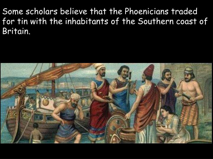 Some scholars believe that the Phoenicians traded for tin with the inhabitants of the Southern coast of Britain.