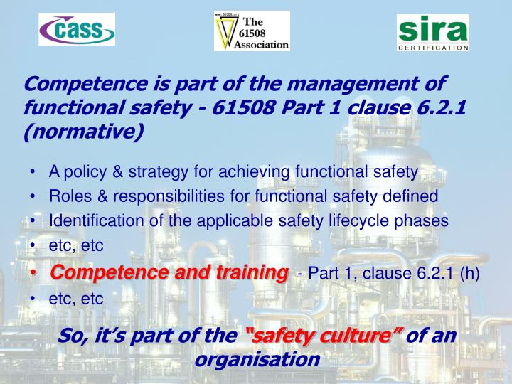 Competence is part of the management of functional safety - 61508 Part 1 clause 6.2.1 (normative)