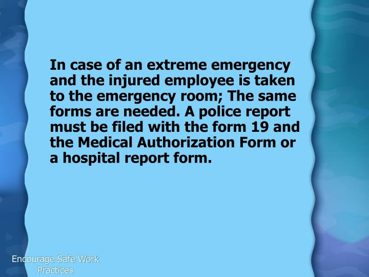 In case of an extreme emergency and the injured employee is taken to the emergency room; The same forms are needed. A police report must be filed with the form 19 and the Medical Authorization Form or a hospital report form.