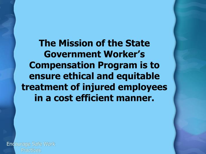 The Mission of the State Government Worker's Compensation Program is to ensure ethical and equitable treatment of injured employees in a cost efficient manner.