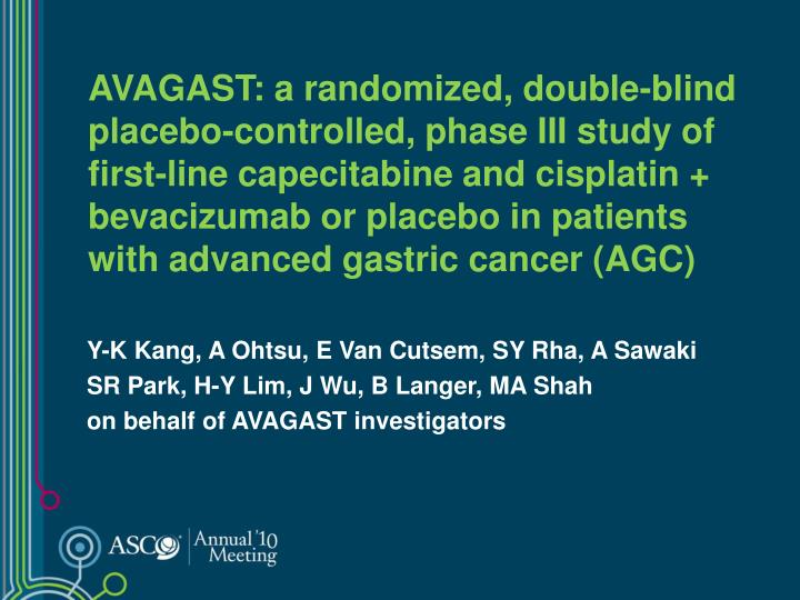 AVAGAST: a randomized, double-blind placebo-controlled, phase III study of first-line capecitabine and cisplatin + bevacizumab or placebo in patients