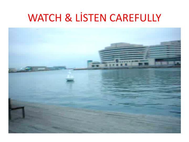 WATCH & LİSTEN CAREFULLY