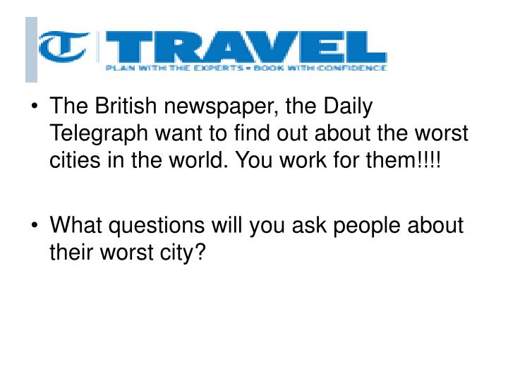 The British newspaper, the Daily Telegraph want to find out about the worst cities in the world. You work for them!!!!
