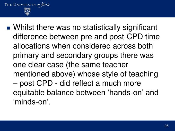 Whilst there was no statistically significant difference between pre and post-CPD time allocations when considered across both primary and secondary groups there was one clear case (the same teacher mentioned above) whose style of teaching – post CPD - did reflect a much more equitable balance between 'hands-on' and 'minds-on'.
