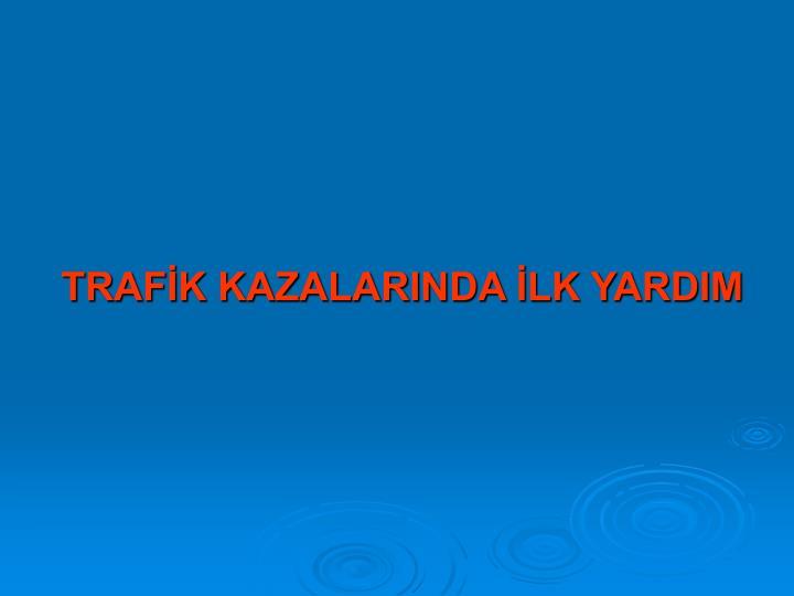 TRAFİK KAZALARINDA İLK YARDIM