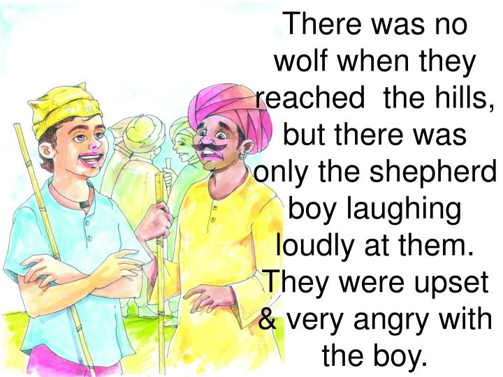 There was no wolf when they reached  the hills, but there was only the shepherd boy laughing loudly at them. They were upset & very angry with the boy.