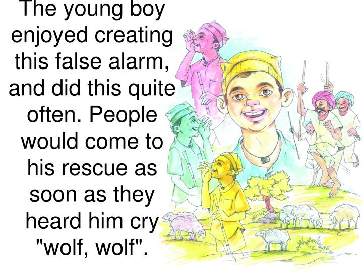 "The young boy enjoyed creating this false alarm, and did this quite often. People would come to his rescue as soon as they heard him cry ""wolf, wolf""."
