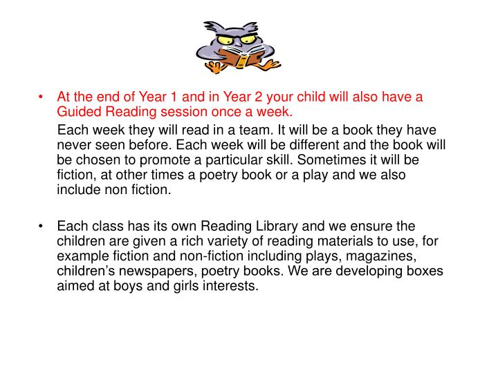 At the end of Year 1 and in Year 2 your child will also have a Guided Reading session once a week.