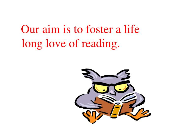 Our aim is to foster a life long love of reading.