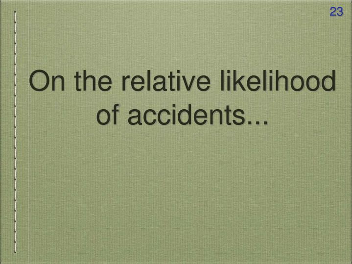 On the relative likelihood of accidents...
