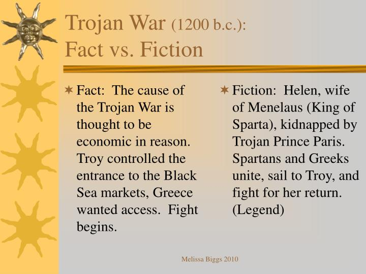 Fact:  The cause of the Trojan War is thought to be economic in reason.  Troy controlled the entrance to the Black Sea markets, Greece wanted access.  Fight begins.