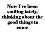 now i ve been smiling lately thinking about the good things to come