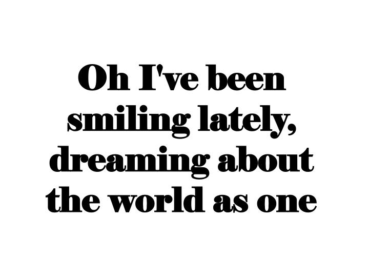 Oh I've been smiling lately, dreaming about the world as one