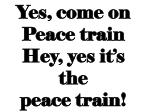yes come on peace train hey yes it s the peace train