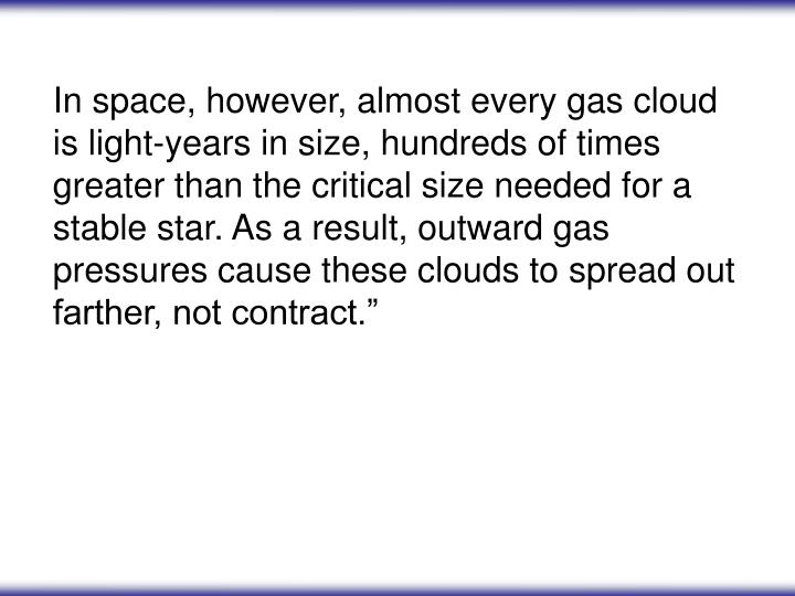 In space, however, almost every gas cloud is light-years in size, hundreds of times greater than the critical size needed for a stable star. As a result, outward gas pressures cause these clouds to spread out farther, not contract.""