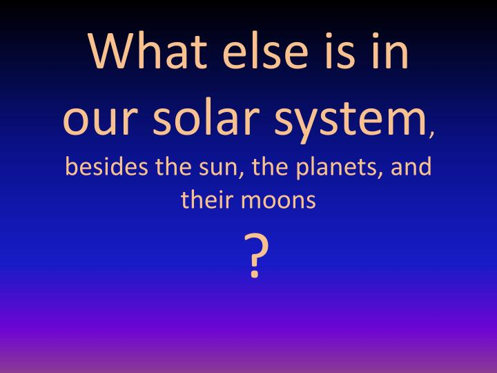What else is in our solar system besides the sun the planets and their moons