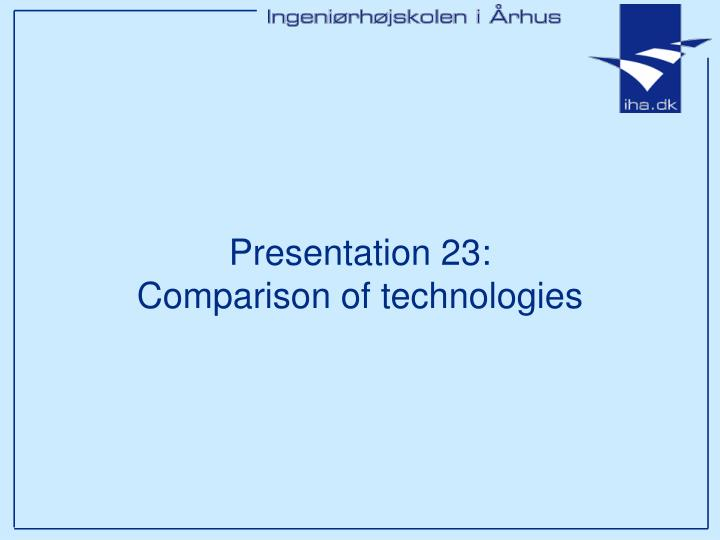 Presentation 23 comparison of technologies