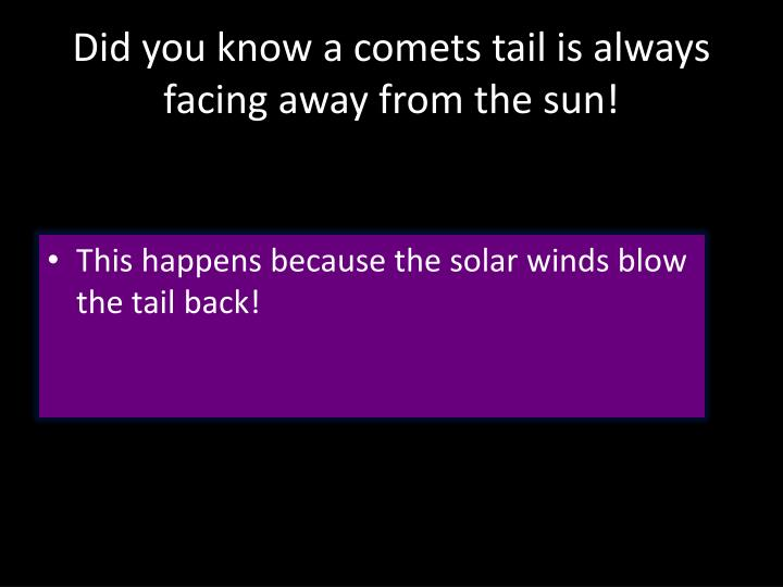 Did you know a comets tail is always facing away from the sun!