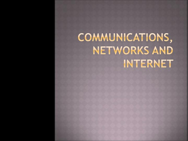 Communications, Networks and Internet