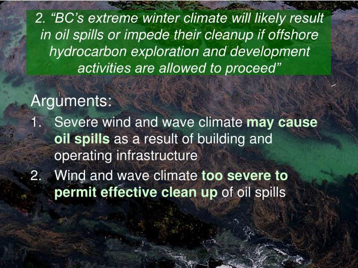 "2. ""BC's extreme winter climate will likely result in oil spills or impede their cleanup if offshore hydrocarbon exploration and development activities are allowed to proceed"""