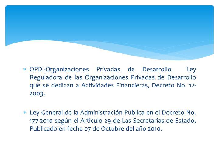 OPD.-Organizaciones Privadas de Desarrollo  Ley Reguladora de las Organizaciones Privadas de Desarrollo que se dedican a Actividades Financieras, Decreto No. 12-2003.