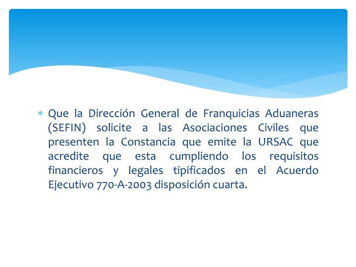 Que la Dirección General de Franquicias Aduaneras (SEFIN) solicite a las Asociaciones Civiles que presenten la Constancia que emite la URSAC que acredite que esta cumpliendo los requisitos financieros y legales tipificados en el Acuerdo Ejecutivo 770-A-2003 disposición cuarta.