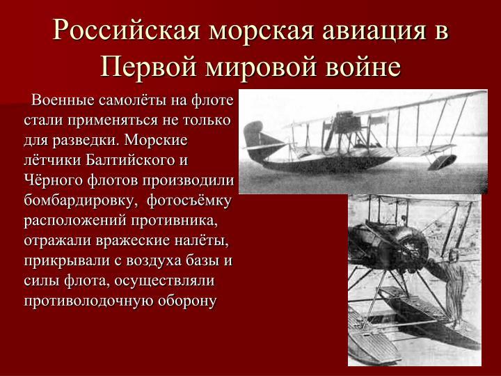 Военные самолёты на флоте стали применяться не только для разведки. Морские лётчики Балтийского и Чёрного флотов производили  бомбардировку,  фотосъёмку расположений противника, отражали вражеские налёты, прикрывали с воздуха базы и силы флота, осуществляли противолодочную оборону
