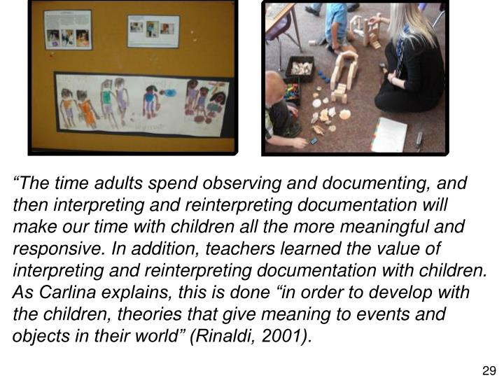 """The time adults spend observing and documenting, and then interpreting and reinterpreting documentation will make our time with children all the more meaningful and responsive. In addition, teachers learned the value of interpreting and reinterpreting documentation with children. As Carlina explains, this is done ""in order to develop with the children, theories that give meaning to events and objects in their world"" (Rinaldi, 2001)."
