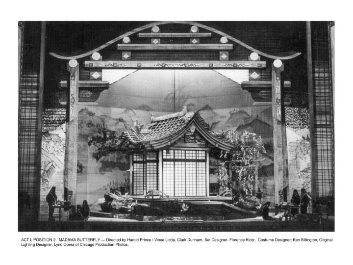 ACT I, POSITION 2.  MADAMA BUTTERFLY — Directed by Harold Prince / Vince Liotta, Clark Dunham, Set Designer. Florence Klotz,  Costume Designer; Ken Billington, Original Lighting Designer. Lyric Opera of Chicago Production Photos.