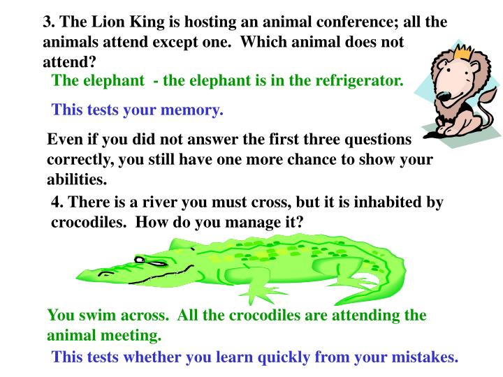 3. The Lion King is hosting an animal conference; all the animals attend except one.  Which animal does not attend?