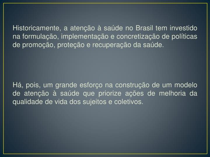 Historicamente, a atenção à saúde no Brasil tem investido na formulação, implementação e concretização de políticas de promoção, proteção e recuperação da saúde
