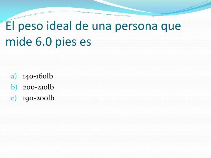 El peso ideal de una persona que mide 6.0 pies es