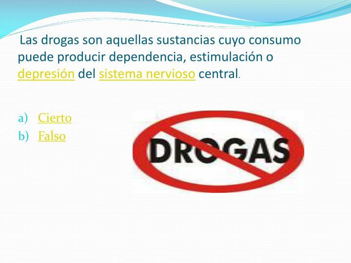 Las drogas son aquellas sustancias cuyo consumo puede producir dependencia, estimulación o