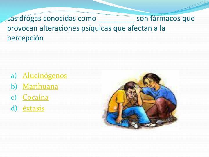 Las drogas conocidas como _________ son fármacos que provocan alteraciones psíquicas que afectan a la percepción