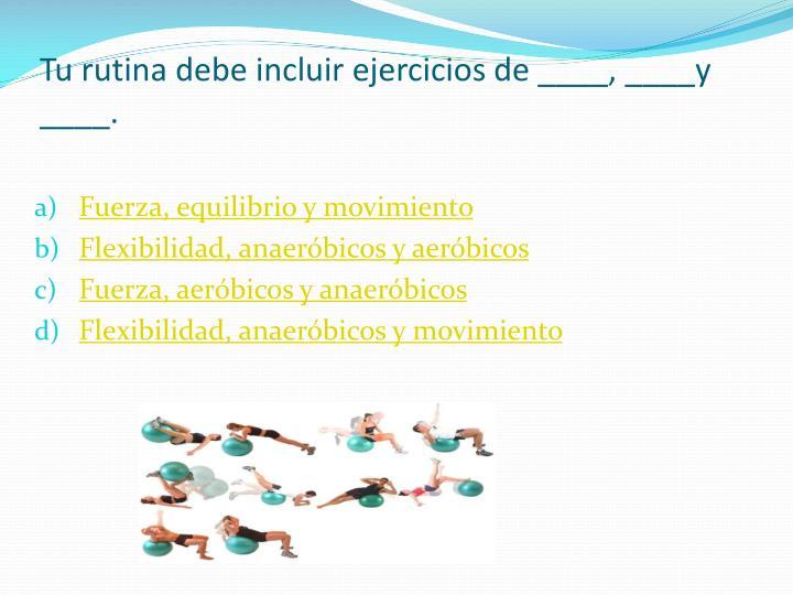 Tu rutina debe incluir ejercicios de ____, ____y ____.