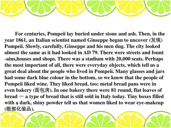 For centuries, Pompeii lay buried under stone and ash. Then, in the year 1861, an Italian scientist named Ginseppe began to uncover