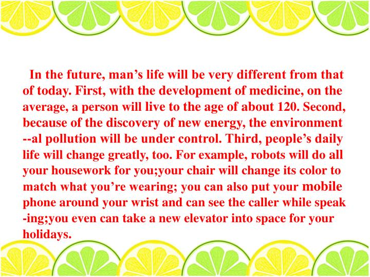 In the future, man's life will be very different from that of today. First, with the development of medicine, on the