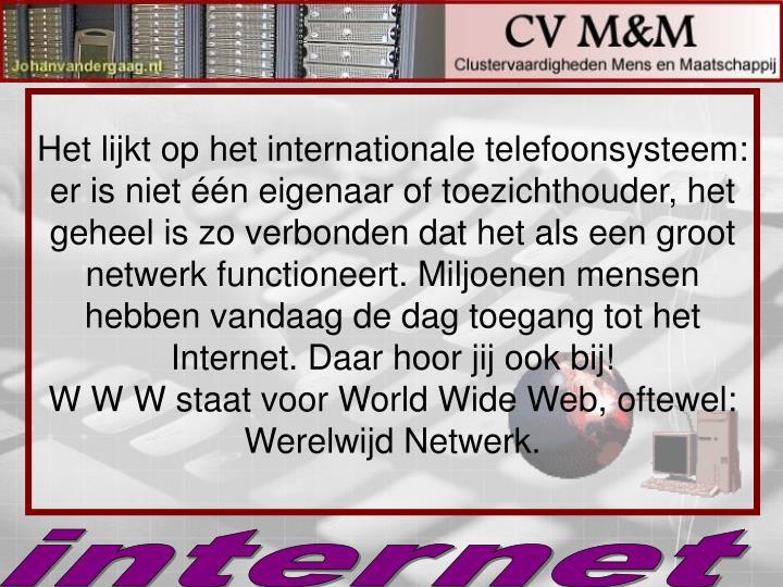 Het lijkt op het internationale telefoonsysteem: er is niet één eigenaar of toezichthouder, het geheel is zo verbonden dat het als een groot netwerk functioneert. Miljoenen mensen hebben vandaag de dag toegang tot het Internet. Daar hoor jij ook bij!