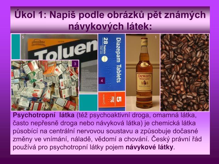 Úkol 1: Napiš podle obrázků pět známých návykových látek: