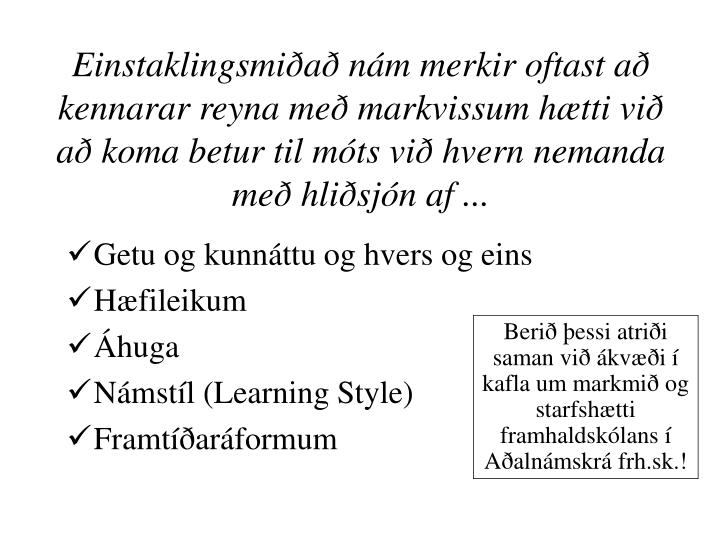 Einstaklingsmiðað nám merkir oftast að kennarar reyna með markvissum hætti við að koma betur til móts við hvern nemanda með hliðsjón af ...