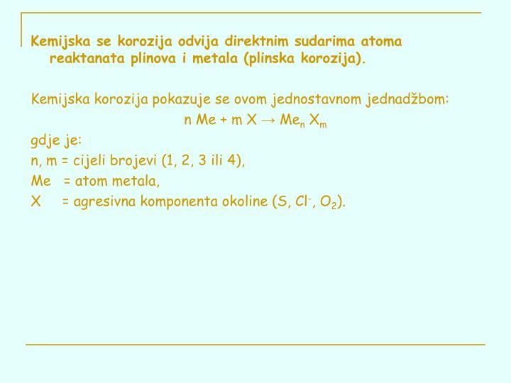 Kemijska se korozija odvija direktnim sudarima atoma reaktanata plinova i metala (plinska korozija).