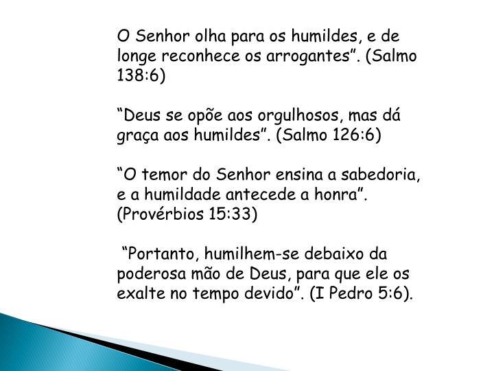 """O Senhor olha para os humildes, e de longe reconhece os arrogantes"""". (Salmo 138:6)"""
