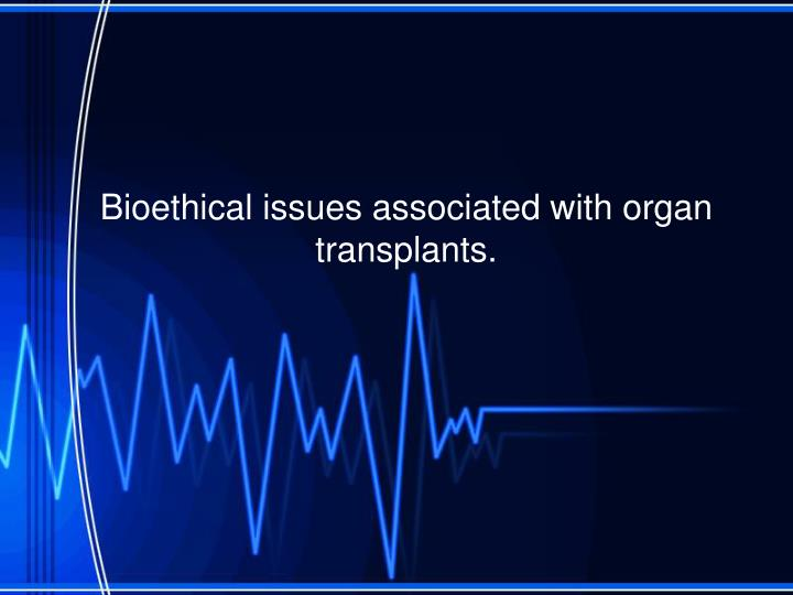 Bioethical issues associated with organ transplants.