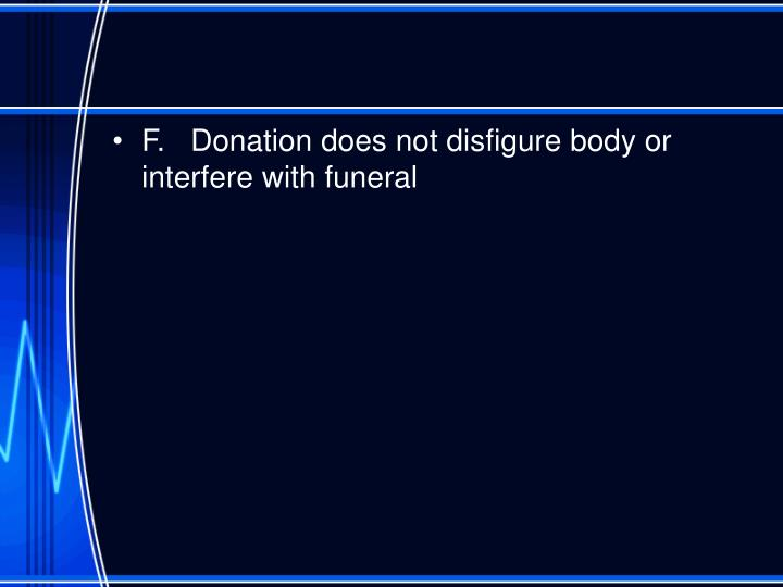 F.	Donation does not disfigure body or interfere with funeral